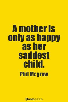 A mother is only as happy as her saddest child. - Phil Mcgraw