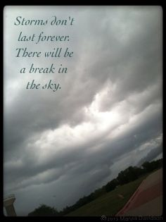 Storms don't last forever. There will be a break in the sky. ~MD