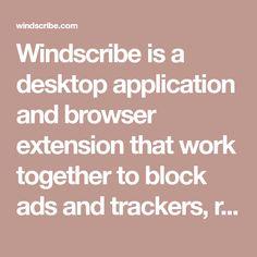 Windscribe is a desktop application and browser extension that work together to block ads and trackers, restore access to blocked content and help you safeguard your privacy online.