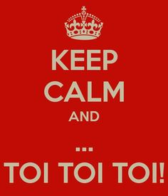 Keep calm and ......... Toi Toi Toi!!!