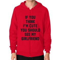 If you think i'm cute you should see my girlfriend Zip Hoodie (on man) Shirt