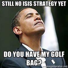 Admits No Isis Strategy - makes golf and fundraisers a priority over ISIS crisis...No heart, no brain and no courage. Just a lazy, corrupt, sob.
