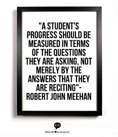 """A student's progress should be measured in terms of the questions they are asking, not merely by the answers that they are reciting""- Robert John Meehan"