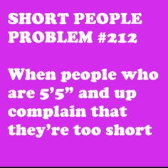 "i hate this! they're like ""i'm only 5'6! haha! i'm sooo short!!"" no.....no you are not."