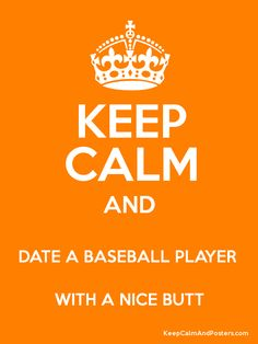 Keep Calm and DATE A BASEBALL PLAYER  WITH A NICE BUTT Poster   I have this sudden obsession with baseball player butts!