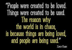 """""""People were created to be loved.  Things were created to be used.  The reason why the world is in CHAOS,  is because things are being loved,  and people are being used."""""""