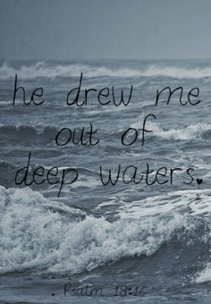 """Psalm 18:16-18 """"He sent from above, He took me; He drew me out of many waters. He delivered me from my strong enemy, From those who hated me, For they were too strong for me. They confronted me in the day of my calamity, But the Lord was my support."""""""