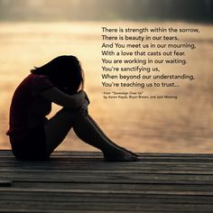"""""""There is strength within the sorrow, There is beauty in our tears. And You meet us in our mourning, With a love that casts out fear. You are working in our waiting. You're sanctifying us, When beyond our understanding, You're teaching us to trust..."""" - from """"Sovereign Over Us"""" by Aaron Keyes, Bryan Brown, and Jack Mooring"""
