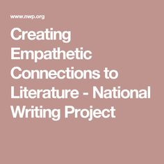 Creating Empathetic Connections to Literature - National Writing Project