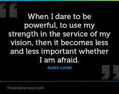 When I dare to be powerful, to use my strength in the service of my vision, then it becomes less and less important whether I am afraid. - Audre Lorde