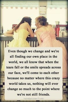Even though we change and we're all finding our own place in the world, we all know that when the tears fall or the smile spreads across our face, we'll come to each other because no matter where this crazy world takes us, nothing will ever change so much to the point where we're not still friends.