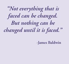 Not everything is faced can be changed. But nothing can be changed until it is faced. - James Baldwin, #literary #quotesw