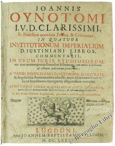 JOHANNIS OYNOTOMI I.U.D. CLARISSIMI, ET PROFESSORIS QUUONDAM PUBLICI, & CELEBERRIMI, IN QUATTRUOR INSTITUTIONUM IMPERIALIUM D. JUSTINIANI... (Commentario al codice di Giustiniano) 1681