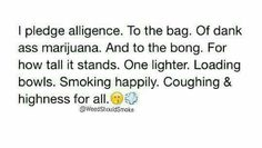 I do so pledge this should be done everyday at the same time for stoners all over the world united stoners stand strong Funny Weed Memes, Weed Jokes, Weed Humor, Funny Quotes, Hilarious, Qoutes, Funny Stuff, Stoner Quotes, Ganja
