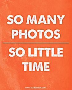 So Many Photos... oh so true. How I would love to spend more time both taking photos and scrapbooking the results! - Scrapbook.com