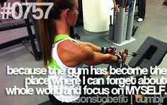 Because the gym has become the place where I can forget about the whole world and focus on myself