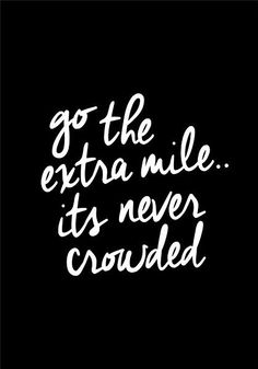 go the extra mile...it's never crowded