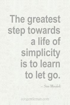 Quotes about simple life - The greatest step towards a life of simplicity is to learn to let go.