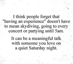 "I THINK PEOPLE FORGOT THAT "" HAVING AN EXPERIENCE"" DOESN'T HAVE TO MEAN SKYDIVING, GOING TO EVERY CONCERT, OR PARTYING UNTIL 5AM.  IT CAN BE A MEANINGFUL TALK WITH SOMEONE YOU LOVE ON A QUIET SATURDAY NIGHT."