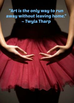 """""""Art is the only way to run away without leaving home."""" ~ Twyla Tharp"""