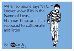 "some ecards, when someone says ""STOP"", i never know if it's in the name of love, hammer time or if i am supposed to collaborate & listen, lol"