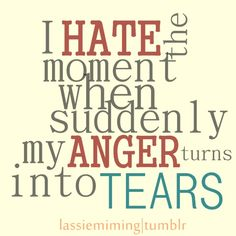 So frustrating when the only way I can express my anger is tears