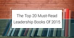 The Top 20 Must-Read Leadership Books Of 2015 To Help You Gain A Die Hard Following That Respects You