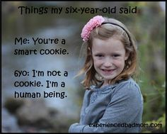 Celebrating the Great Things My Six-Year-Old Said, such as: Me: You're a smart cookie. 6yo: I'm not a cookie. I'm a human being.