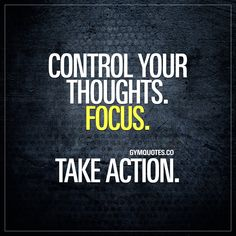 Control your thoughts. Focus. Take action. The best way for you to be able to perform in the best possible way is to take control of your thoughts. To focus. To channel all your thoughts and energy towards your goals. And then take action. Remember to focus on your goals and then take action! Gym Quotes #focus #thoughtsbecomethings #takeaction