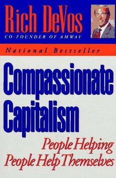 Compassionate Capitalism: People Helping People Help Themselves: Rich de Vos