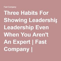Three Habits For Showing Leadership Even When You Aren't An Expert | Fast Company | Business + Innovation