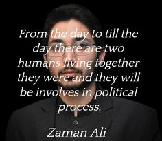 """""""From the day to till the day there are two humans living together they were and they will be involves in political process.""""  ― Zaman Ali"""