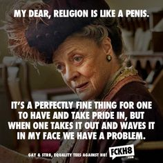 My Dear, religion is like a penis... I wouldn't have put it quite like that, but I couldn't agree more.