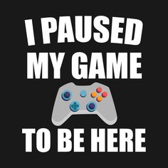 Check out this awesome 'I+Paused+My+Game+To+Be+Here' design on I Love My Father, My Love, I Am Game, Games, Logos, Awesome, Check, Design, Logo