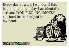 Every day at work...