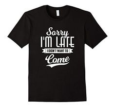 Sorry I'm Late I Didn't Want to Come Shirt Funny T-shirt ... www.amazon.com/...
