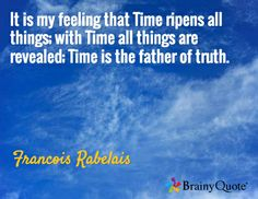 It is my feeling that Time ripens all things; with Time all things are revealed; Time is the father of truth. / Francois Rabelais