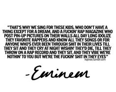 Eminem lyrics 'Sing for the Moment' from 'The Eminem Show' Influential words! Lyric Quotes Tumblr, Nf Quotes, Hip Hop Quotes, Music Quotes, Music Sayings, Poster Quotes, Mood Quotes, Eminem Lyrics, Eminem Quotes
