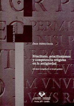 Prisciliano, priscilianismos y competencia religiosa en la antigüedad : del ideal evangélico a la herejía galaica / Óscar Núñez García