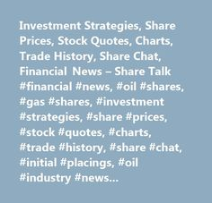 Investment Strategies, Share Prices, Stock Quotes, Charts, Trade History, Share Chat, Financial News – Share Talk #financial #news, #oil #shares, #gas #shares, #investment #strategies, #share #prices, #stock #quotes, #charts, #trade #history, #share #chat, #initial #placings, #oil #industry #news, #aim #companies, #ftse #companies, #share #news, #aim #director #interviews…
