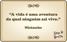 A vida é uma aventura da qual ninguém sai vivo. Nietzsche