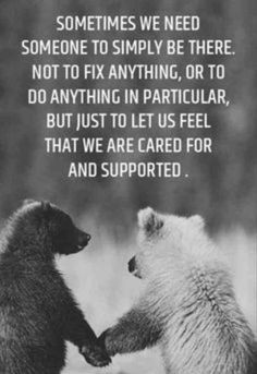 """""""Sometimes we need someone to simply be there. Not to fix anything, or to do anything in particular, but just to let us feel that we are cared for and supported."""""""