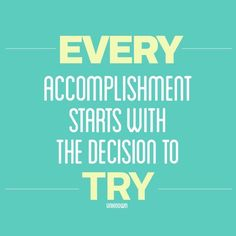 Every accomplishment starts with a decision to try.