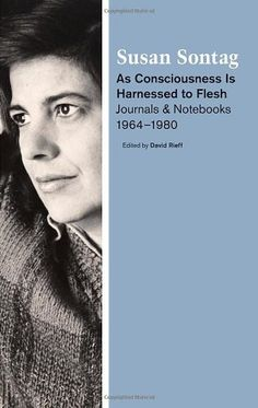 As Consciousness Is Harnessed to Flesh: Journals and Notebooks, 1964-1980 by Susan Sontag, http://www.amazon.com/dp/0374100764/ref=cm_sw_r_pi_dp_C76jqb0WAZ4XX