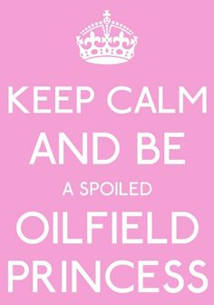 Oilfield princess! But only because of my AMAZING oilfield man!