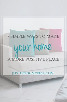 Your home should be a positive place that comforts you and makes you happy.