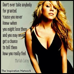 """Don't ever take anybody for granted, 'cause you never know when you might lose them. And you may never  get a chance to tell them how you really feel."" ~Mariah Carey #quote"