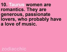 #Taurus women are romantic. They are generous, passionate lovers who probably have love of music. (not probably, definitely!)