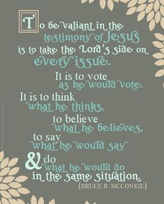 To be valiant in the testimony of Jesus is to take the Lord's side on every issue. It is to vote as he would vote. It is to think what he thinks, to believe what he believes, to say what he would say and do what he would do in the same situation. -Bruce R. McConkie-  (From this talk: https://www.lds.org/general-conference/1974/10/be-valiant-in-the-fight-of-faith?lang=eng)
