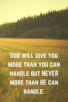 God WILL give you more than you can handle. But NEVER more than He can handle.
